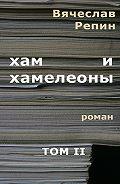 Вячеслав Репин -Хам ихамелеоны. Роман. ТомII