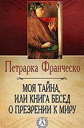 Франческо Петрарка -Моя тайна, или Книга бесед о презрении к миру