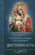 Сборник - Акафист Пресвятой Богородице в честь иконы Ее «Достойно есть»