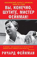 Ричард Фейнман -Вы, конечно, шутите, мистер Фейнман!