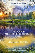 Анна Подолина -Кисяня: Мечты сбываются! Книга 1. Начало Пути