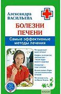 Александра Васильева - Болезни печени. Самые эффективные методы лечения