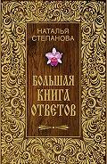 Наталья Ивановна Степанова - Большая книга ответов