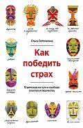 Ольга Соломатина - Какпобедить страх. 12демонов напути ксвободе, счастью итворчеству