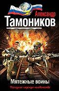 Александр Тамоников - Мятежные воины