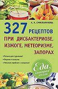 А. А. Синельникова -327 рецептов при дисбактериозе, изжоге, метеоризме, запорах