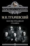 М. Н. Тухачевский - Как мы предавали Сталина