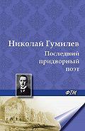 Николай Гумилев -Последний придворный поэт
