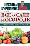Николай Курдюмов - Все о саде и огороде