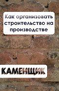 Илья Мельников - Как организовать строительство на производстве
