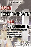 Николай Андрианов -Зачем переплачивать? Как сэкономить при покупке ноутбуков, смартфонов, комплектующих и другой техники