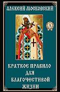Алексий Святитель -Краткое правило для благочестивой жизни