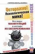 Лариса Большакова - Осторожно! Психологическая мина! Все виды манипуляций и методы их обезвреживания