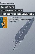 Елена Арсеньева - Та, что поет в соловьином саду (Любовь Андреева-Дельмас – Александр Блок)