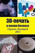 Горьков Дмитрий - 3D-печать в малом бизнесе