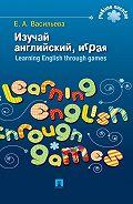 Елена Васильева -Изучай английский, играя. Learning English through games