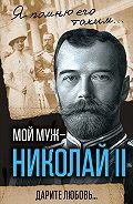 Александра Романова -Мой муж – Николай II. Дарите любовь…