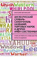 Анатолий Верчинский -Англо-русский словарь-самоучитель названий, торговых марок и других имён собственных