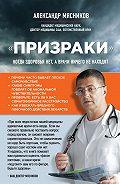 Александр Мясников -«Призраки». Когда здоровья нет, а врачи ничего не находят