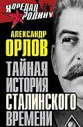 Александр Орлов - Тайная история сталинского времени