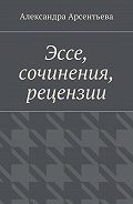 Александра Арсентьева -Эссе, сочинения, рецензии
