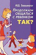 Юлия Гиппенрейтер - Продолжаем общаться с ребенком. Так?