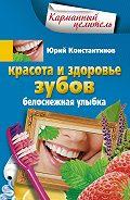 Юрий Константинов -Красота и здоровье зубов. Белоснежная улыбка
