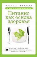 Джоэл Фурман - Питание как основа здоровья. Самый простой и естественный способ за 6 недель восстановить силы организма и сбросить лишний вес