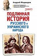 Андрей Медведев -Подлинная история русского и украинского народа
