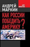 Андрей Маркин - Как России победить Америку?