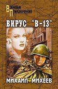 Михаил Михеев -Вирус «В-13»