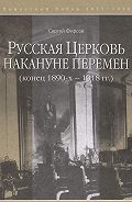 Сергей Фирсов - Русская Церковь накануне перемен (конец 1890-х – 1918 гг.)