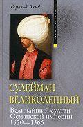 Гарольд Лэмб -Сулейман Великолепный. Величайший султан Османской империи. 1520-1566