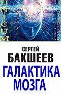 Сергей Бакшеев - Галактика мозга
