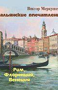 Виктор Меркушев - Итальянские впечатления. Рим, Флоренция, Венеция