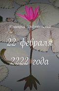Дмитрий Добровольский -22февраля 2222года