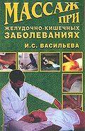 Ирина Васильева - Массаж при желудочно-кишечных заболеваниях