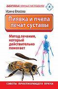 Ирина Власова -Пиявка и пчела лечат суставы. Метод лечения, который действительно помогает. Советы практикующего врача