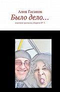 Алик Гасанов -Было дело… Короткие рассказы, сборник№-3
