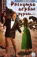 Ефим Смолин - Распутин нервно курит…