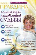 Наталия Правдина - Большая книга счастливой судьбы