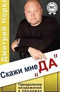 Дмитрий Иванович Норка -Скажи мне «ДА». Преодоление возражений в продажах