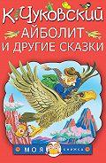 Корней Чуковский - Айболит и другие сказки (сборник)
