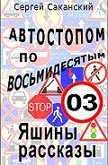 Сергей Саканский - Автостопом по восьмидесятым. Яшины рассказы 03