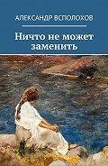 Александр Всполохов -Ничто неможет заменить