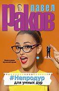 Павел Раков -#Непродур для умных дур