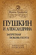 Николай Алексеевич Раевский -Пушкин и Александрина. Запретная любовь поэта