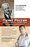 Александр Мясников -Пульс России: переломные моменты истории страны глазами кремлевского врача