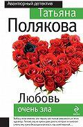 Татьяна Полякова -Любовь очень зла