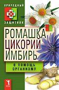 Ю. Николаева - Ромашка, цикорий, имбирь в помощь организму